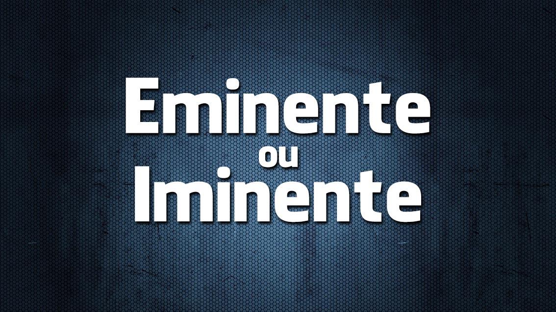 Eminente ou Iminente