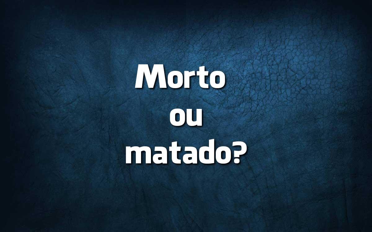 Na língua portuguesa quando se deve dizer morto, matado e morrido?